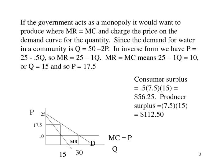 If the government acts as a monopoly it would want to produce where MR = MC and charge the price on the demand curve for the quantity.  Since the demand for water in a community is Q = 50 –2P.  In inverse form we have P = 25 - .5Q, so MR = 25 – 1Q.  MR = MC means 25 – 1Q = 10, or Q = 15 and so P = 17.5