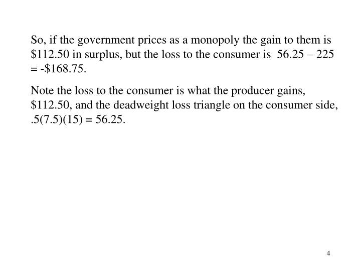 So, if the government prices as a monopoly the gain to them is $112.50 in surplus, but the loss to the consumer is  56.25 – 225 = -$168.75.