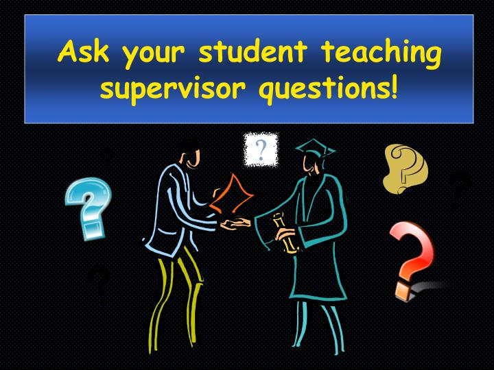Ask your student teaching supervisor questions!