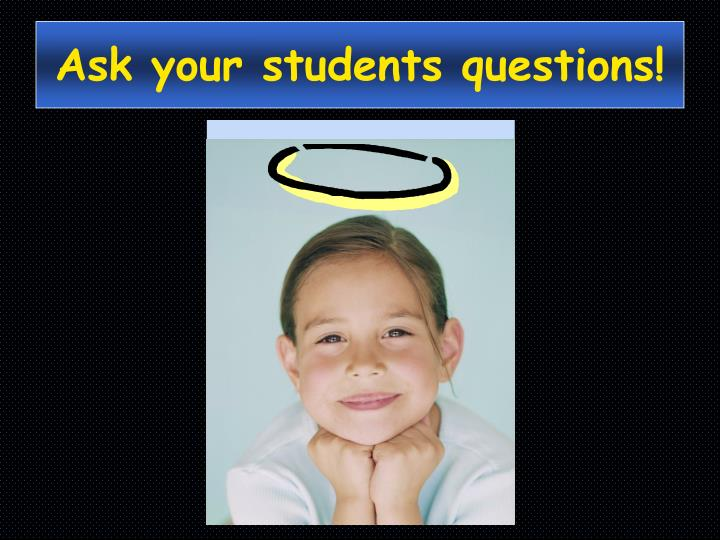 Ask your students questions!
