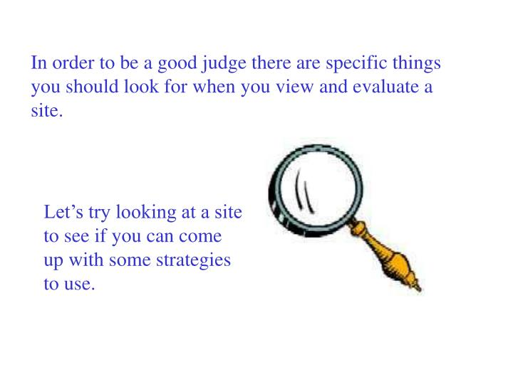 In order to be a good judge there are specific things you should look for when you view and evaluate a site.