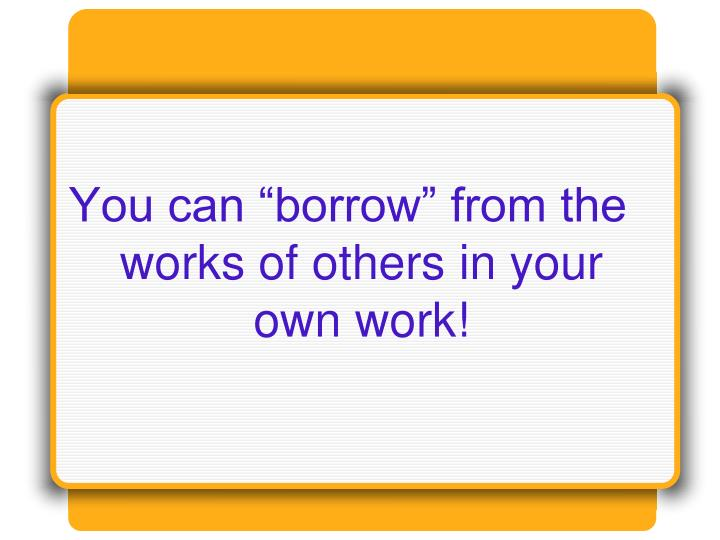 """You can """"borrow"""" from the works of others in your own work!"""