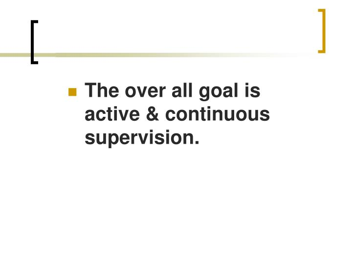 The over all goal is active & continuous supervision.