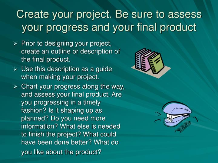 Create your project. Be sure to assess your progress and your final product