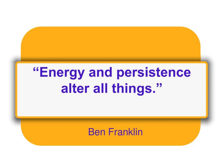 """""""Energy and persistence alter all things."""""""
