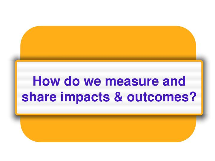How do we measure and share impacts & outcomes?