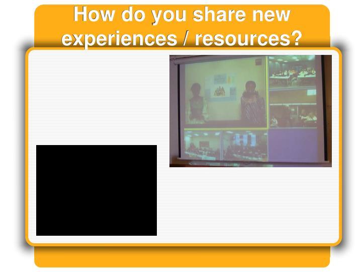 How do you share new experiences / resources?