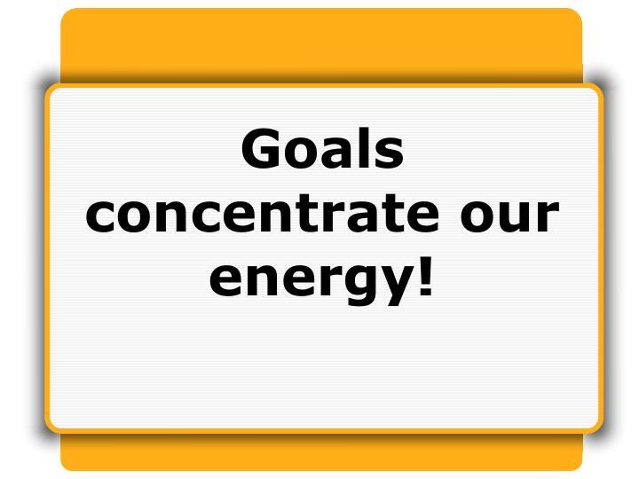 Goals concentrate our energy!
