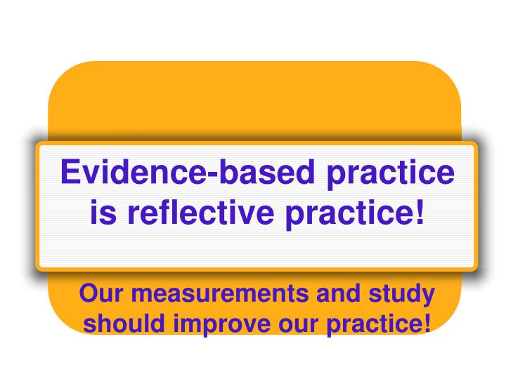 Evidence-based practice is reflective practice!