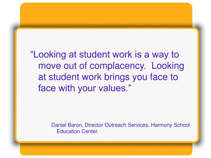 """""""Looking at student work is a way to move out of complacency.  Looking at student work brings you face to face with your values."""""""