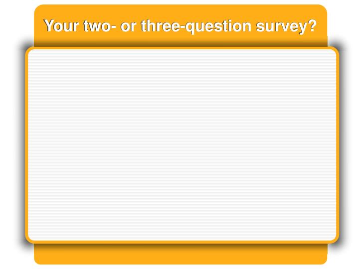Your two- or three-question survey?