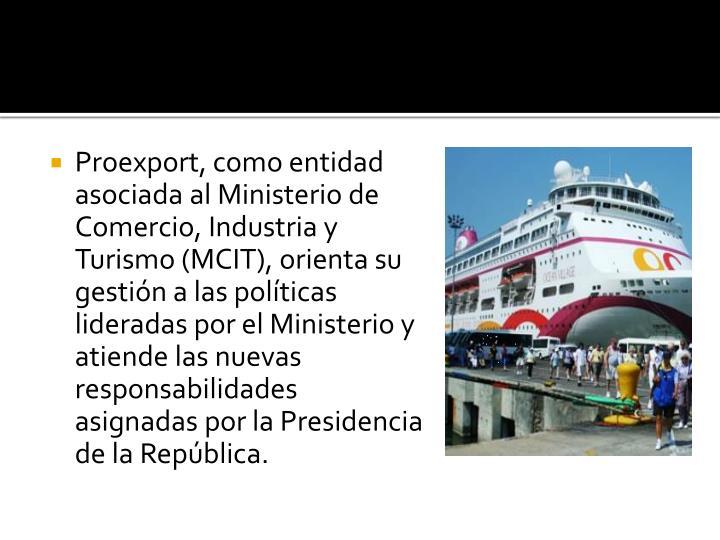 Proexport, como entidad asociada al Ministerio de Comercio, Industria y Turismo (MCIT), orienta su gestión a las políticas lideradas por el Ministerio y atiende las nuevas responsabilidades asignadas por la Presidencia de la República.