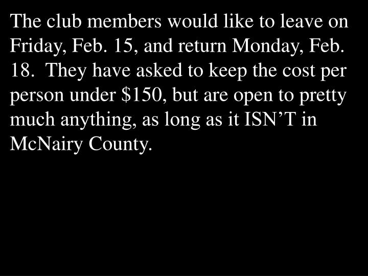 The club members would like to leave on Friday, Feb. 15, and return Monday, Feb. 18. They have asked to keep the cost per person under $150, but are open to pretty much anything, as long as it ISN'T in McNairy County.