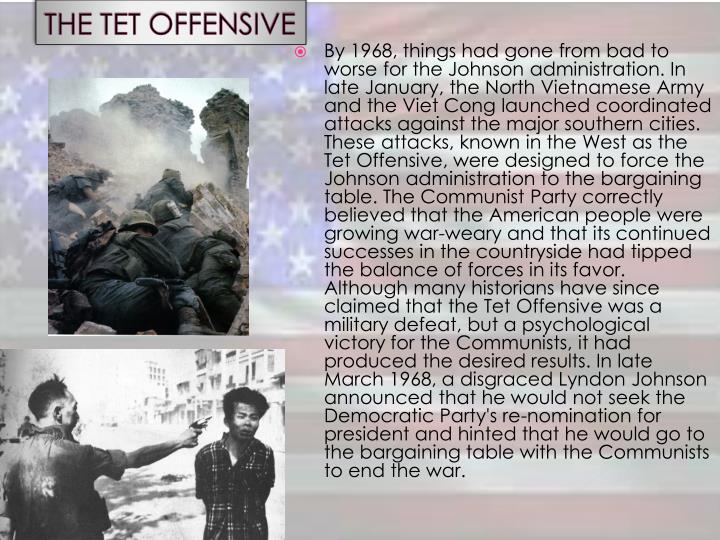 By 1968, things had gone from bad to worse for the Johnson administration. In late January, the North Vietnamese Army and the Viet Cong launched coordinated attacks against the major southern cities. These attacks, known in the West as the