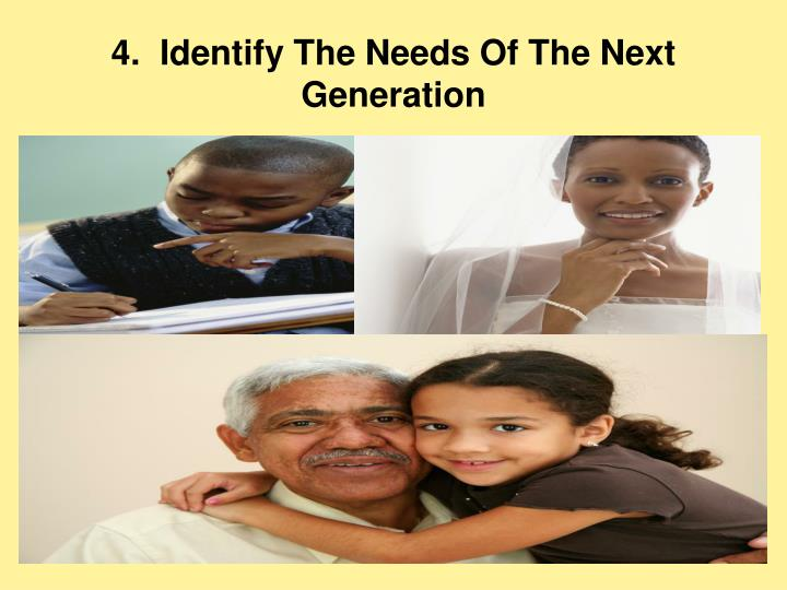 4.  Identify The Needs Of The Next Generation