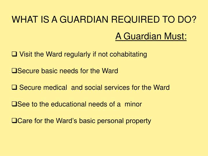 WHAT IS A GUARDIAN REQUIRED TO DO?