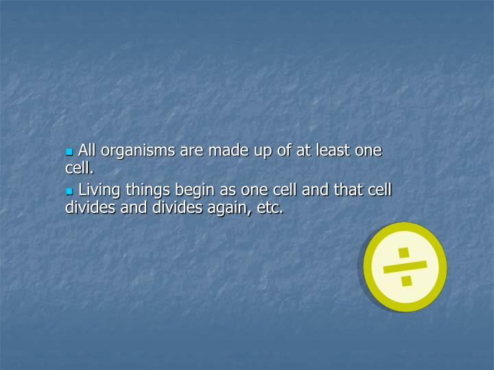 All organisms are made up of at least one cell.