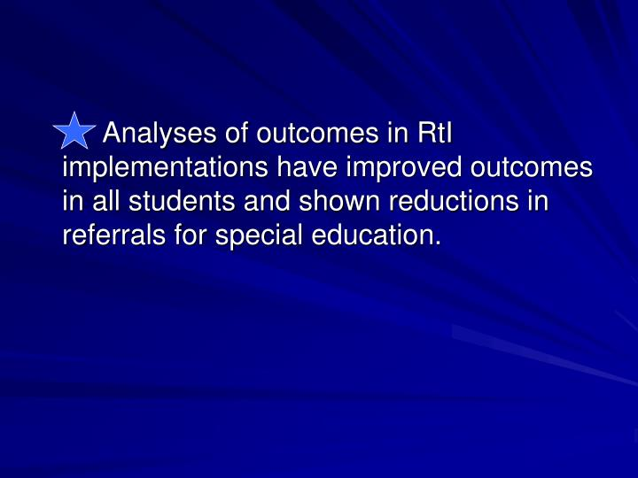 Analyses of outcomes in RtI implementations have improved outcomes in all students and shown reductions in referrals for special education.