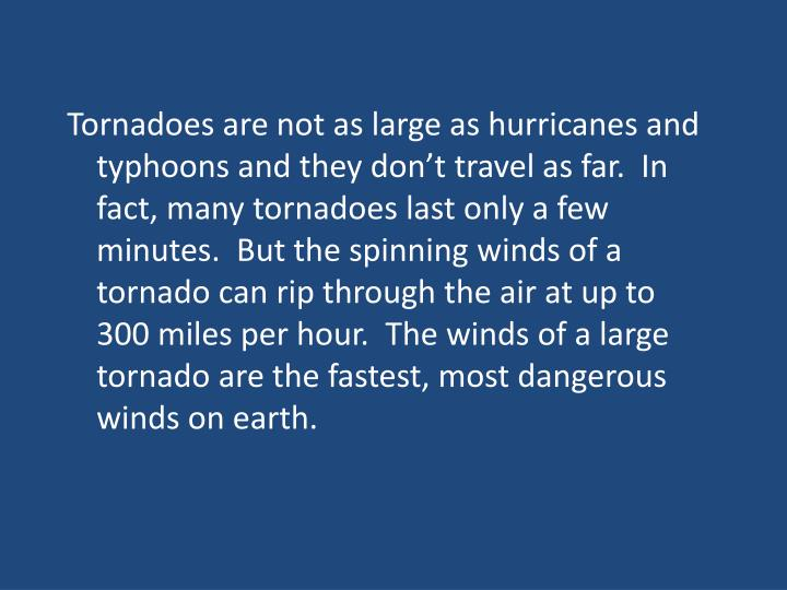 Tornadoes are not as large as hurricanes and typhoons and they don't travel as far.  In fact, many tornadoes last only a few minutes.  But the spinning winds of a tornado can rip through the air at up to 300 miles per hour.  The winds of a large tornado are the fastest, most dangerous winds on earth.