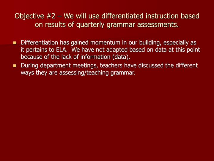 Objective #2 – We will use differentiated instruction based on results of quarterly grammar assessments.