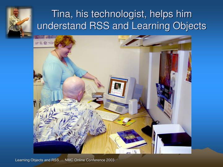 Tina, his technologist, helps him understand RSS and Learning Objects