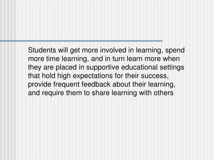 Students will get more involved in learning, spend more time learning, and in turn learn more when they are placed in supportive educational settings that hold high expectations for their success, provide frequent feedback about their learning, and require them to share learning with others