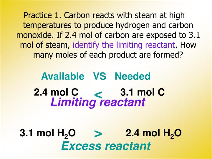 Practice 1. Carbon reacts with steam at high temperatures to produce hydrogen and carbon monoxide. If 2.4 mol of carbon are exposed to 3.1 mol of steam,