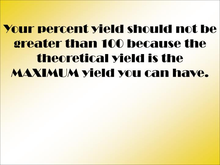 Your percent yield should not be greater than 100 because the theoretical yield is the MAXIMUM yield you can have.