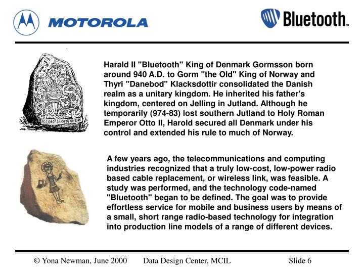 """Harald II """"Bluetooth"""" King of Denmark Gormsson born around 940 A.D. to Gorm """"the Old"""" King of Norway and Thyri """"Danebod"""" Klacksdottir consolidated the Danish realm as a unitary kingdom. He inherited his father's kingdom, centered on Jelling in Jutland. Although he temporarily (974-83) lost southern Jutland to Holy Roman Emperor Otto II, Harold secured all Denmark under his control and extended his rule to much of Norway."""