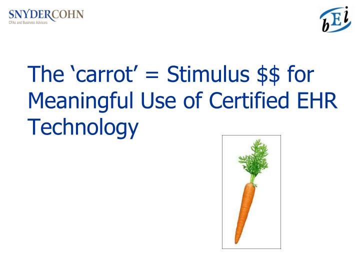 The 'carrot' = Stimulus $$ for Meaningful Use of Certified EHR Technology
