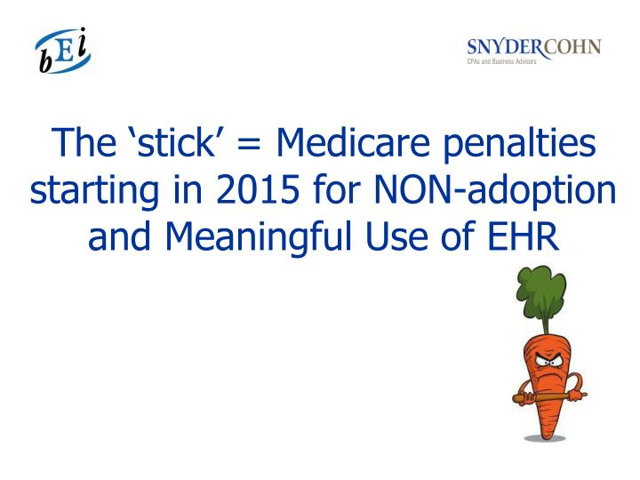 The 'stick' = Medicare penalties starting in 2015 for NON-adoption and Meaningful Use of EHR