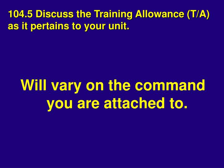 104.5 Discuss the Training Allowance (T/A) as it pertains to your unit.