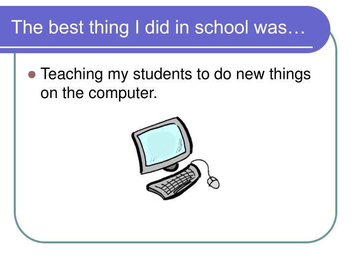 The best thing i did in school was