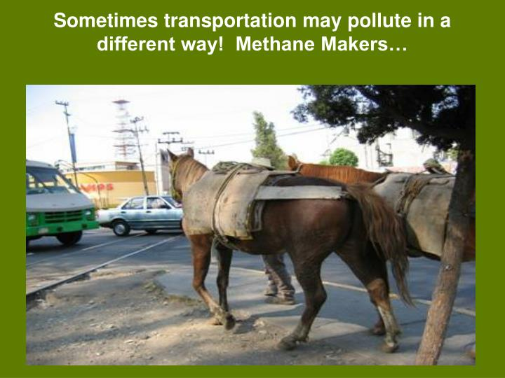 Sometimes transportation may pollute in a different way!  Methane Makers…