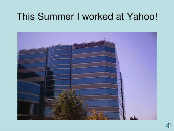 This Summer I worked at Yahoo!