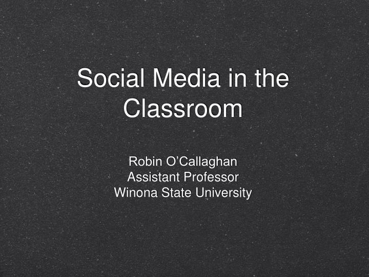 Social media in the classroom robin o callaghan assistant professor winona state university