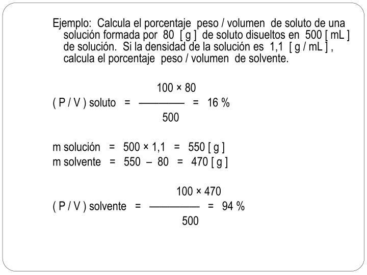 Ejemplo:  Calcula el porcentaje  peso / volumen  de soluto de una solución formada por  80  [ g ]  de soluto disueltos en  500 [ mL ]  de solución.  Si la densidad de la solución es  1,1  [ g / mL ] , calcula el porcentaje  peso / volumen  de solvente.
