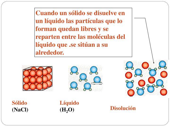 Cuando un sólido se disuelve en un líquido las partículas que lo forman quedan libres y se reparten entre las moléculas del líquido que .se sitúan a su alrededor.