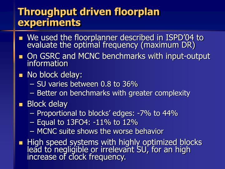 Throughput driven floorplan experiments