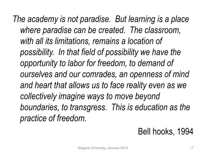 The academy is not paradise.  But learning is a place where paradise can be created.  The classroom, with all its limitations, remains a location of possibility.  In that field of possibility we have the opportunity to labor for freedom, to demand of ourselves and our comrades, an openness of mind and heart that allows us to face reality even as we collectively imagine ways to move beyond boundaries, to transgress.  This is education as the practice of freedom