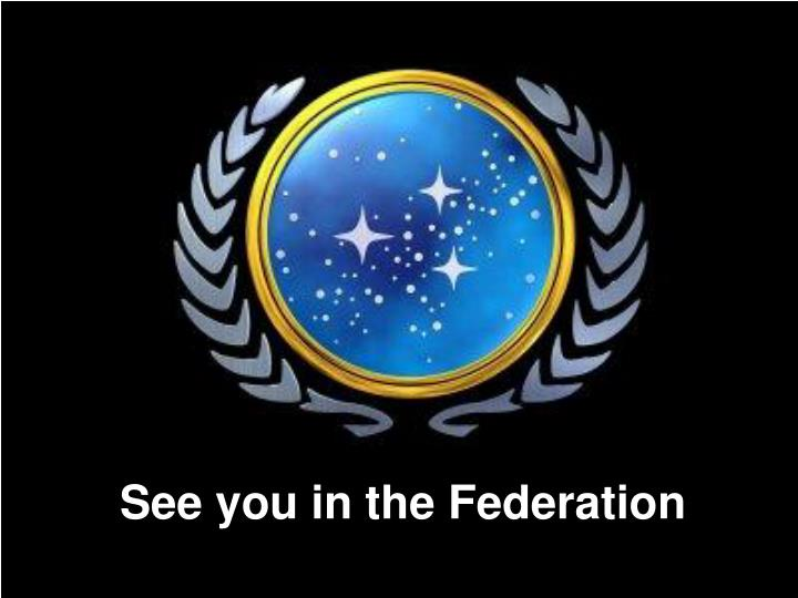 See you in the Federation