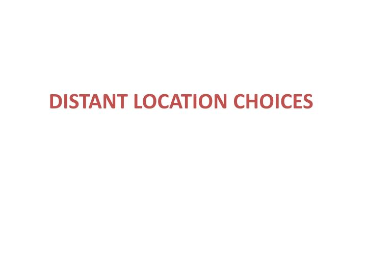 DISTANT LOCATION CHOICES