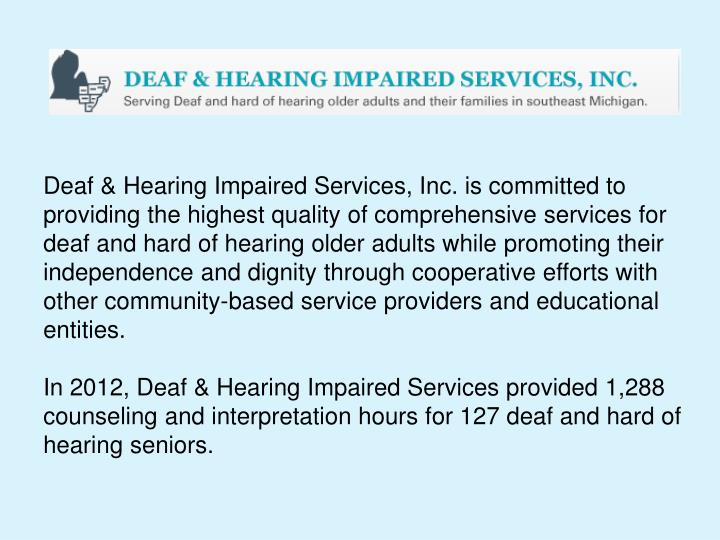 Deaf & Hearing Impaired Services, Inc. is committed to providing the highest quality of comprehensive services for deaf and hard of hearing older adults while promoting their independence and dignity through cooperative efforts with other community-based service providers and educational entities.