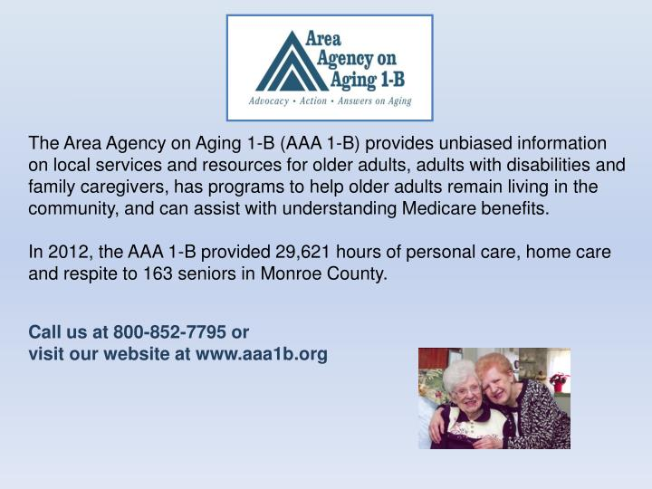 The Area Agency on Aging 1-B (AAA 1-B) provides unbiased information on local services and resources for older adults, adults with disabilities and family caregivers, has programs to help older adults remain living in the community, and can assist with understanding Medicare benefits.