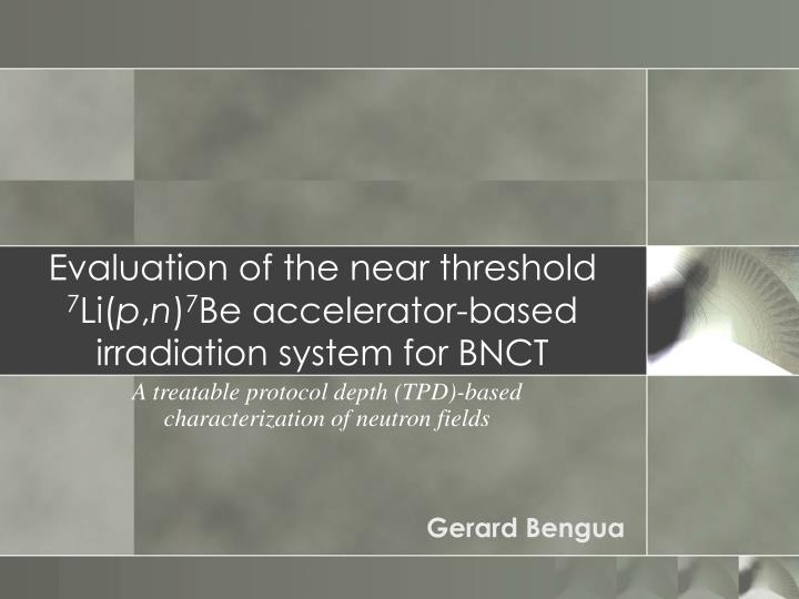 evaluation of the near threshold 7 li p n 7 be accelerator based irradiation system for bnct