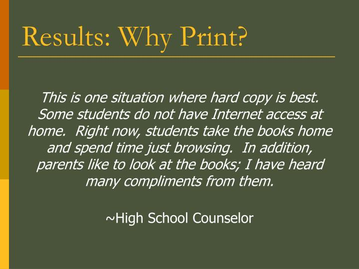 This is one situation where hard copy is best.  Some students do not have Internet access at home.  Right now, students take the books home and spend time just browsing.  In addition, parents like to look at the books; I have heard many compliments from them.