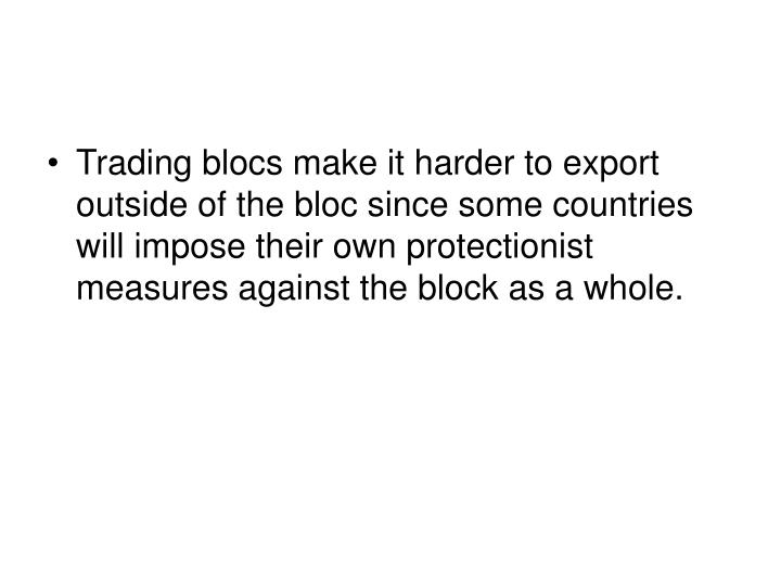 Trading blocs make it harder to export outside of the bloc since some countries will impose their own protectionist measures against the block as a whole.