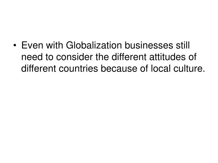 Even with Globalization businesses still need to consider the different attitudes of different countries because of local culture.