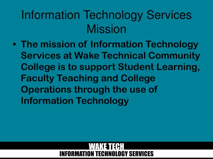 The mission of Information Technology Services at Wake Technical Community College is to support Student Learning, Faculty Teaching and College Operations through the use of Information Technology