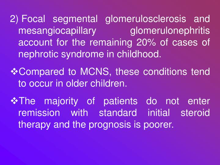 Focal segmental glomerulosclerosis and mesangiocapillary glomerulonephritis account for the remaining 20% of cases of nephrotic syndrome in childhood.